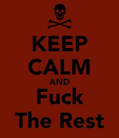 Poster: KEEP CALM AND Fuck The Rest