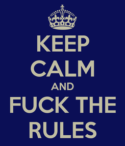Poster: KEEP CALM AND FUCK THE RULES
