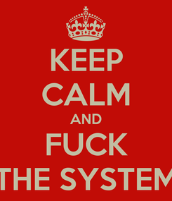 Poster: KEEP CALM AND FUCK THE SYSTEM