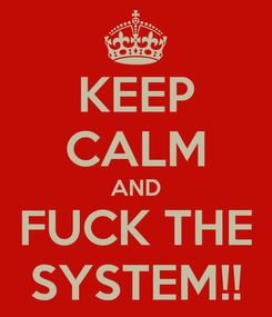 Poster: KEEP CALM AND FUCK THE SYSTEM!!