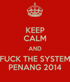 Poster: KEEP CALM AND FUCK THE SYSTEM PENANG 2014