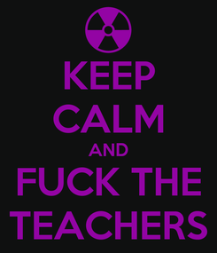 Poster: KEEP CALM AND FUCK THE TEACHERS