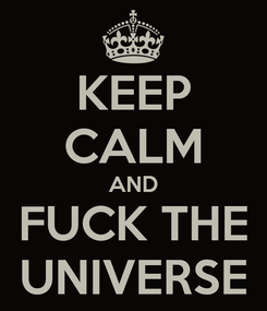 Poster: KEEP CALM AND FUCK THE UNIVERSE