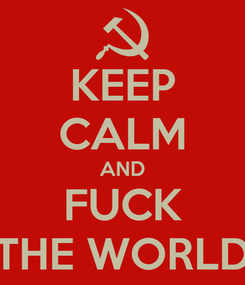 Poster: KEEP CALM AND FUCK THE WORLD