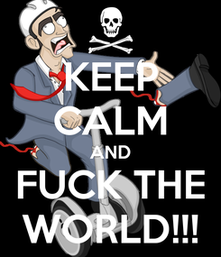 Poster: KEEP CALM AND FUCK THE WORLD!!!