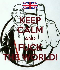Poster: KEEP CALM AND FUCK THE WORLD!