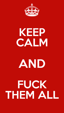 Poster: KEEP CALM AND FUCK THEM ALL