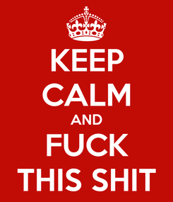 Poster: KEEP CALM AND FUCK THIS SHIT