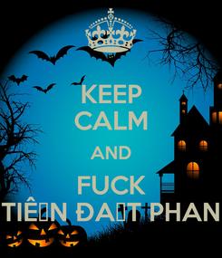 Poster: KEEP CALM AND FUCK TIẾN ĐẠT PHAN