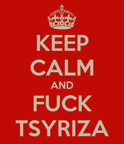 Poster: KEEP CALM AND FUCK TSYRIZA