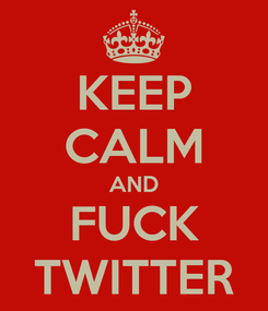 Poster: KEEP CALM AND FUCK TWITTER