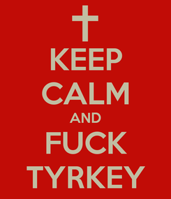 Poster: KEEP CALM AND FUCK TYRKEY