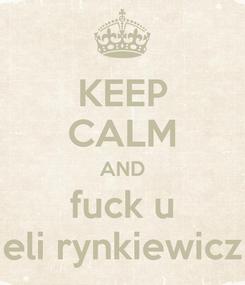 Poster: KEEP CALM AND fuck u eli rynkiewicz