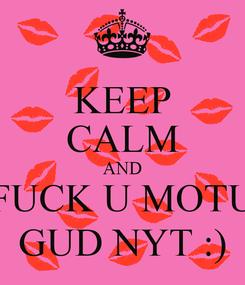 Poster: KEEP CALM AND FUCK U MOTU GUD NYT :)