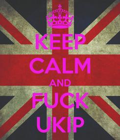 Poster: KEEP CALM AND FUCK UKIP