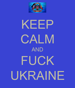 Poster: KEEP CALM AND FUCK UKRAINE
