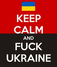 Poster: KEEP CALM AND FUCK UKRAINE