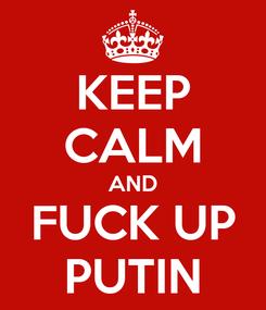 Poster: KEEP CALM AND FUCK UP PUTIN