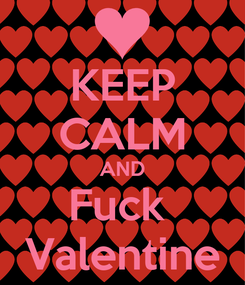 Poster: KEEP CALM AND Fuck  Valentine