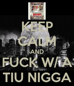 Poster: KEEP CALM AND FUCK W/ A TIU NIGGA