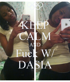Poster: KEEP CALM AND Fuck W/ DASIA