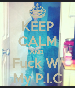 Poster: KEEP CALM AND  Fuck W/ My P.I.C