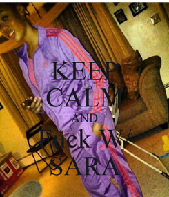 Poster: KEEP CALM AND Fuck W/ SARA