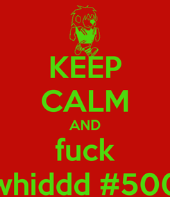 Poster: KEEP CALM AND fuck whiddd #500