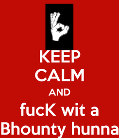 Poster: KEEP CALM AND fucK wit a Bhounty hunna