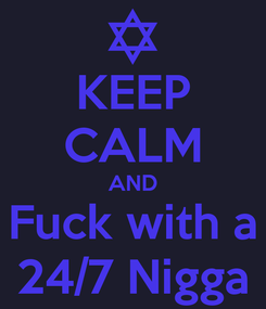 Poster: KEEP CALM AND Fuck with a 24/7 Nigga