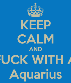 Poster: KEEP CALM AND FUCK WITH A Aquarius