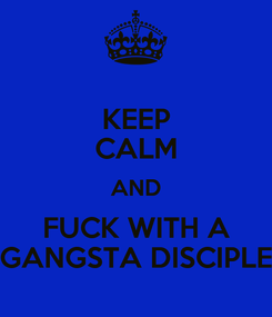 Poster: KEEP CALM AND FUCK WITH A GANGSTA DISCIPLE