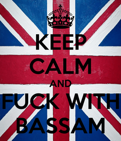 Poster: KEEP CALM AND FUCK WITH BASSAM