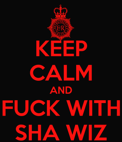 Poster: KEEP CALM AND FUCK WITH SHA WIZ