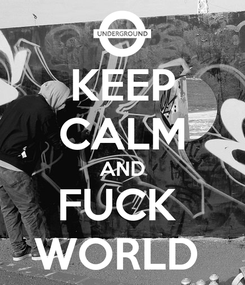 Poster: KEEP CALM AND FUCK  WORLD