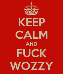 Poster: KEEP CALM AND FUCK WOZZY