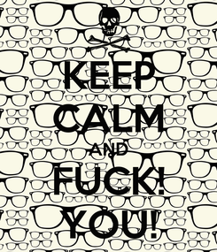 Poster: KEEP CALM AND FUCK! YOU!