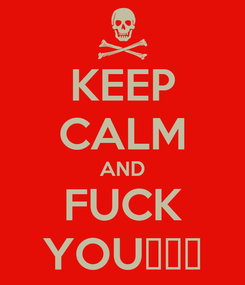 Poster: KEEP CALM AND FUCK YOU😝😝😝