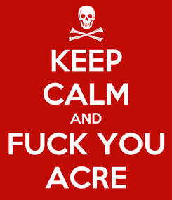 Poster: KEEP CALM AND FUCK YOU ACRE