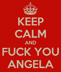 Poster: KEEP CALM AND FUCK YOU ANGELA
