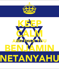 Poster: KEEP CALM AND FUCK YOU BENJAMIN NETANYAHU