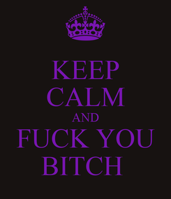 Poster: KEEP CALM AND FUCK YOU BITCH