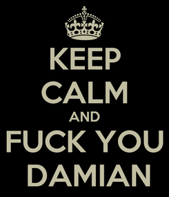 Poster: KEEP CALM AND FUCK YOU   DAMIAN
