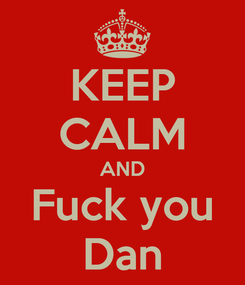 Poster: KEEP CALM AND Fuck you Dan