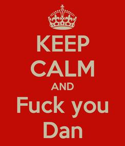 Poster: KEEP CALM AND Fuck you Dan