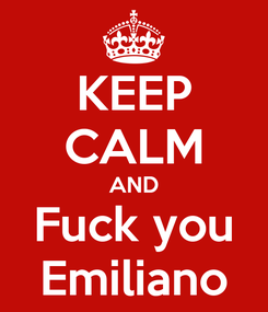 Poster: KEEP CALM AND Fuck you Emiliano