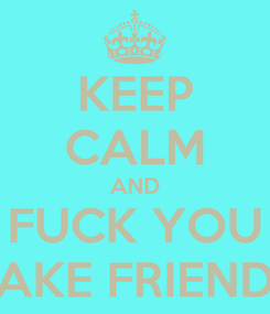 Poster: KEEP CALM AND FUCK YOU FAKE FRIENDS