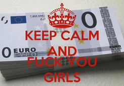 Poster: KEEP CALM AND  FUCK YOU GIRLS