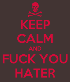 Poster: KEEP CALM AND FUCK YOU HATER