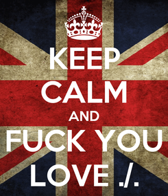 Poster: KEEP CALM AND FUCK YOU LOVE ./.